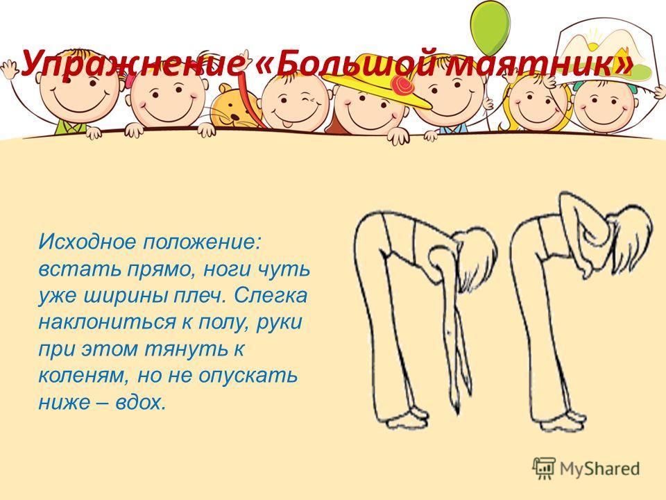 Упражнение «Большой маятник» Исходное положение: встать прямо, ноги чуть уже ширины плеч. Слегка наклониться к полу, руки при этом тянуть к коленям, но не опускать ниже – вдох.