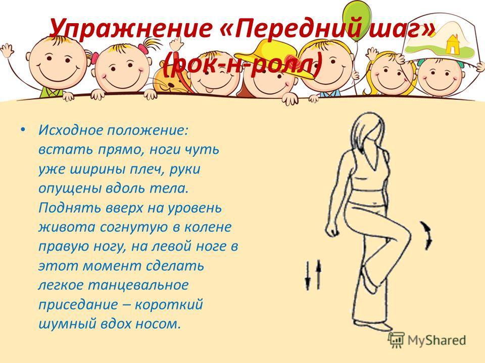 Упражнение «Передний шаг» (рок-н-ролл) Исходное положение: встать прямо, ноги чуть уже ширины плеч, руки опущены вдоль тела. Поднять вверх на уровень живота согнутую в колене правую ногу, на левой ноге в этот момент сделать легкое танцевальное присед