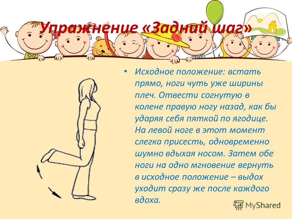 Упражнение «Задний шаг» Исходное положение: встать прямо, ноги чуть уже ширины плеч. Отвести согнутую в колене правую ногу назад, как бы ударяя себя пяткой по ягодице. На левой ноге в этот момент слегка присесть, одновременно шумно вдыхая носом. Зате