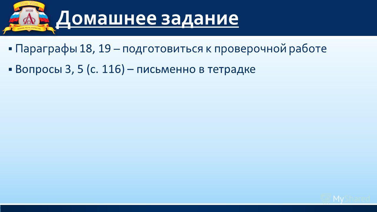Домашнее задание Параграфы 18, 19 – подготовиться к проверочной работе Вопросы 3, 5 (с. 116) – письменно в тетрадке