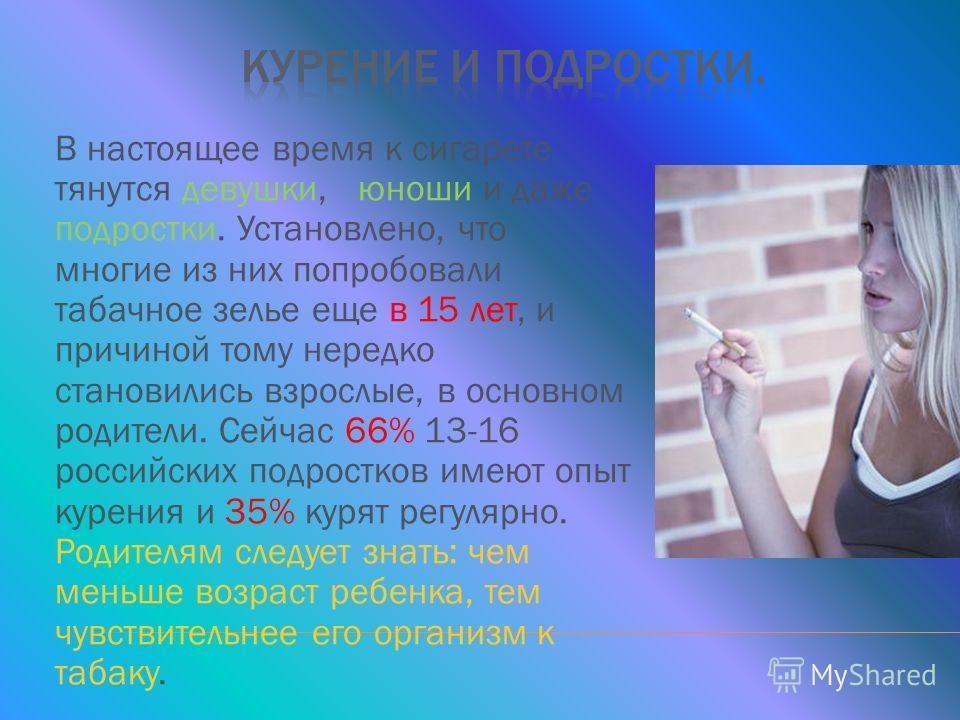 В настоящее время к сигарете тянутся девушки, юноши и даже подростки. Установлено, что многие из них попробовали табачное зелье еще в 15 лет, и причиной тому нередко становились взрослые, в основном родители. Сейчас 66% 13-16 российских подростков им