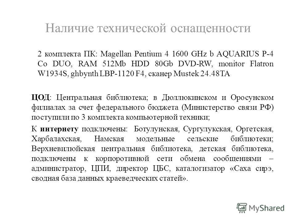 Наличие технической оснащенности 2 комплекта ПК: Magellan Pentium 4 1600 GHz b AQUARIUS P-4 Co DUO, RAM 512Mb HDD 80Gb DVD-RW, monitor Flatron W1934S, ghbynth LBP-1120 F4, сканер Mustek 24.48TA ЦОД: Центральная библиотека; в Дюллюкинском и Оросунском