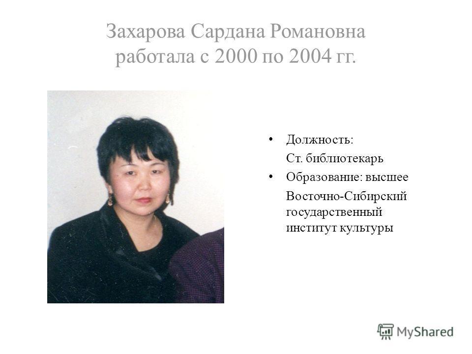 Захарова Сардана Романовна работала с 2000 по 2004 гг. Должность: Ст. библиотекарь Образование: высшее Восточно-Сибирский государственный институт культуры