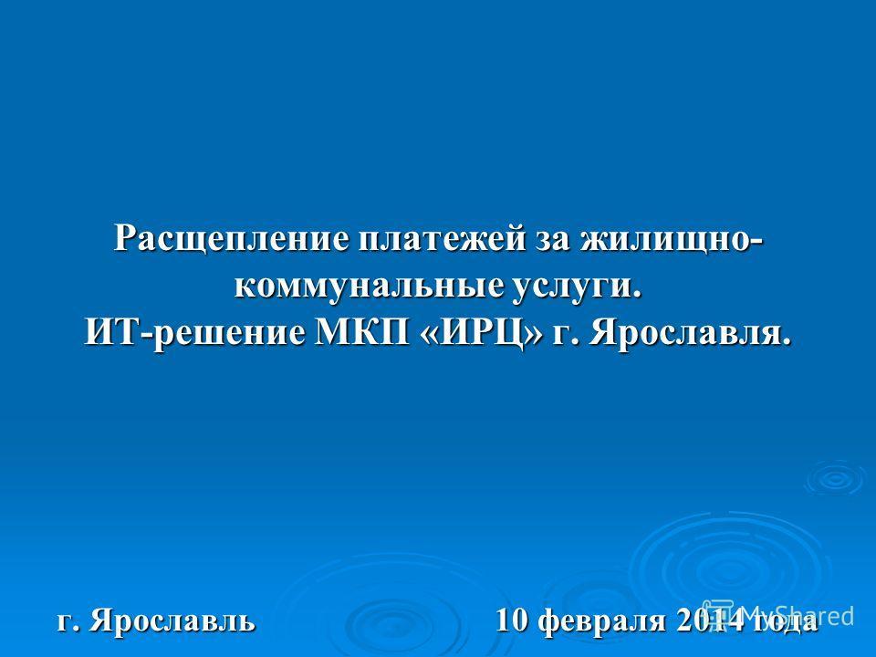 Расщепление платежей за жилищно- коммунальные услуги. ИТ-решение МКП «ИРЦ» г. Ярославля. г. Ярославль 10 февраля 2014 года