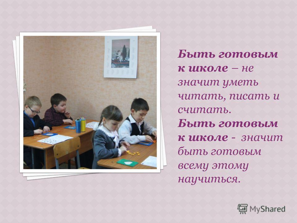 Быть готовым к школе – не значит уметь читать, писать и считать. Быть готовым к школе - значит быть готовым всему этому научиться.