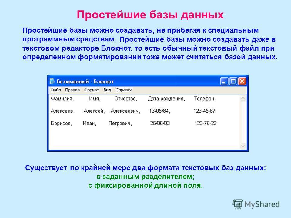 Простейшие базы данных Простейшие базы можно создавать, не прибегая к специальным программным средствам. Простейшие базы можно создавать даже в текстовом редакторе Блокнот, то есть обычный текстовый файл при определенном форматировании тоже может счи
