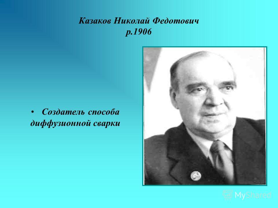 Казаков Николай Федотович р.1906 Создатель способа диффузионной сварки