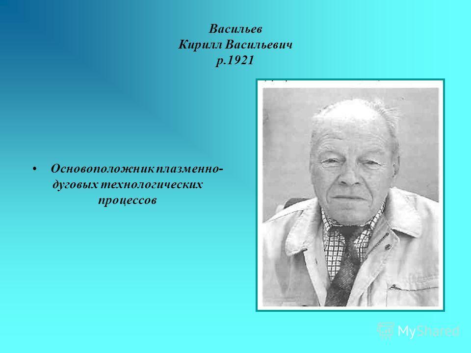 Васильев Кирилл Васильевич р.1921 Основоположник плазменно- дуговых технологических процессов