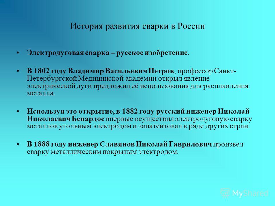 История развития сварки в России Электродуговая сварка – русское изобретение. В 1802 году Владимир Васильевич Петров, профессор Санкт- Петербургской Медицинской академии открыл явление электрической дуги предложил её использования для расплавления ме