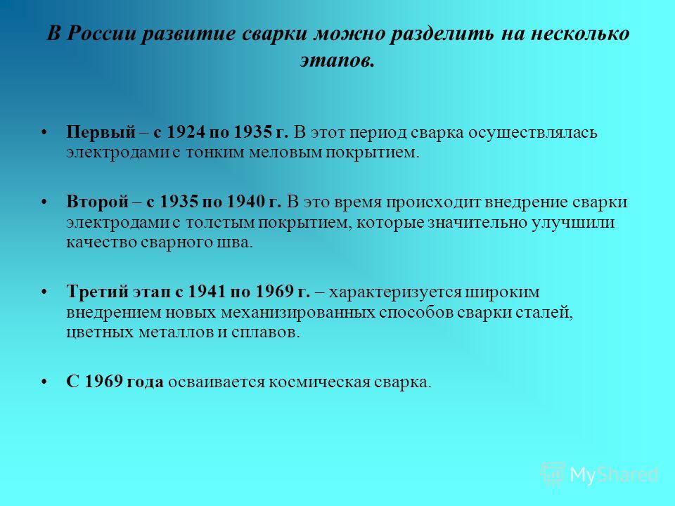 В России развитие сварки можно разделить на несколько этапов. Первый – с 1924 по 1935 г. В этот период сварка осуществлялась электродами с тонким меловым покрытием. Второй – с 1935 по 1940 г. В это время происходит внедрение сварки электродами с толс