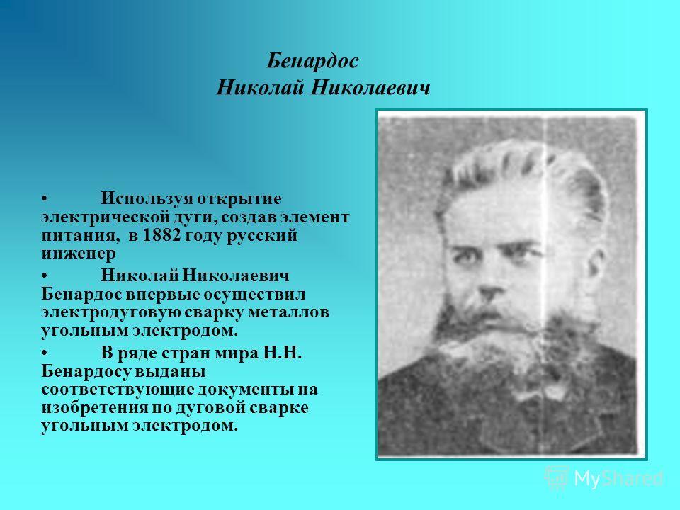 Бенардос Николай Николаевич Используя открытие электрической дуги, создав элемент питания, в 1882 году русский инженер Николай Николаевич Бенардос впервые осуществил электродуговую сварку металлов угольным электродом. В ряде стран мира Н.Н. Бенардосу