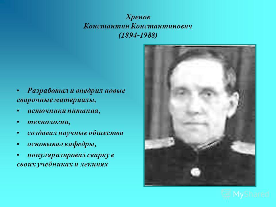 Хренов Константин Константинович (1894-1988) Разработал и внедрил новые сварочные материалы, источники питания, технологии, создавал научные общества основывал кафедры, популяризировал сварку в своих учебниках и лекциях
