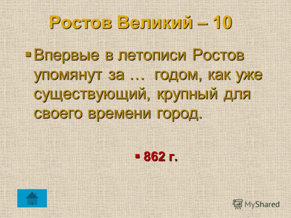 Ростов Великий – 10 Впервые в летописи Ростов упомянут за … годом, как уже существующий, крупный для своего времени город. Впервые в летописи Ростов упомянут за … годом, как уже существующий, крупный для своего времени город. 862 г. 862 г.