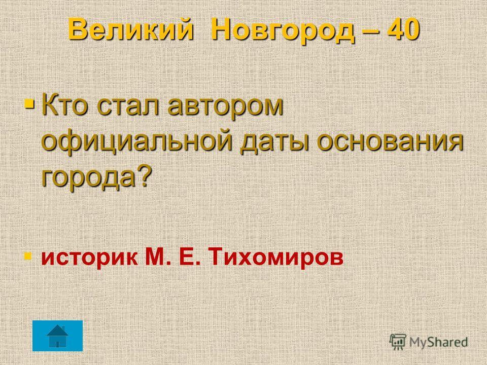 Великий Новгород – 40 Кто стал автором официальной даты основания города? Кто стал автором официальной даты основания города? историк М. Е. Тихомиров