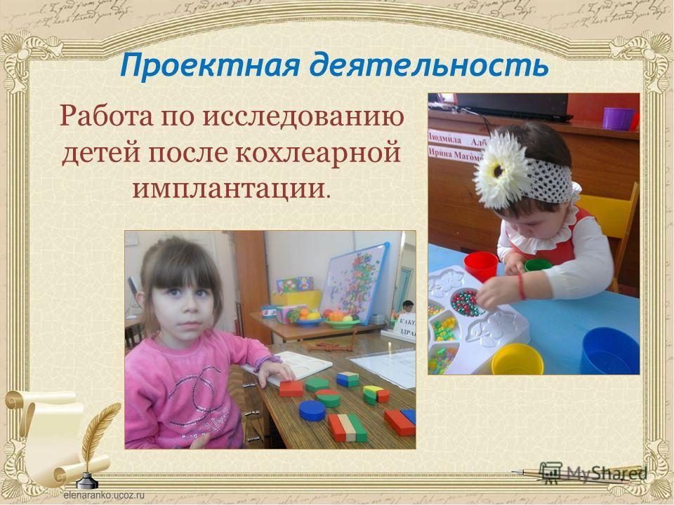 Проектная деятельность Работа по исследованию детей после кохлеарной имплантации.