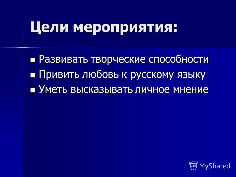 Цели мероприятия: Развивать творческие способности Развивать творческие способности Привить любовь к русскому языку Привить любовь к русскому языку Уметь высказывать личное мнение Уметь высказывать личное мнение