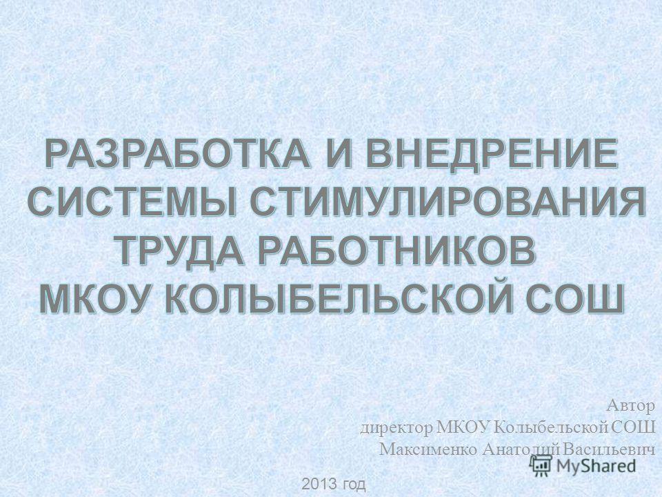 Автор директор МКОУ Колыбельской СОШ Максименко Анатолий Васильевич 2013 год