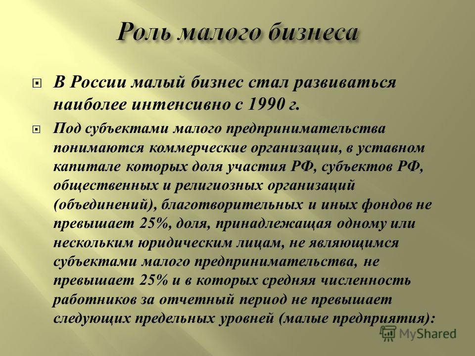 В России малый бизнес стал развиваться наиболее интенсивно с 1990 г. Под субъектами малого предпринимательства понимаются коммерческие организации, в уставном капитале которых доля участия РФ, субъектов РФ, общественных и религиозных организаций ( об