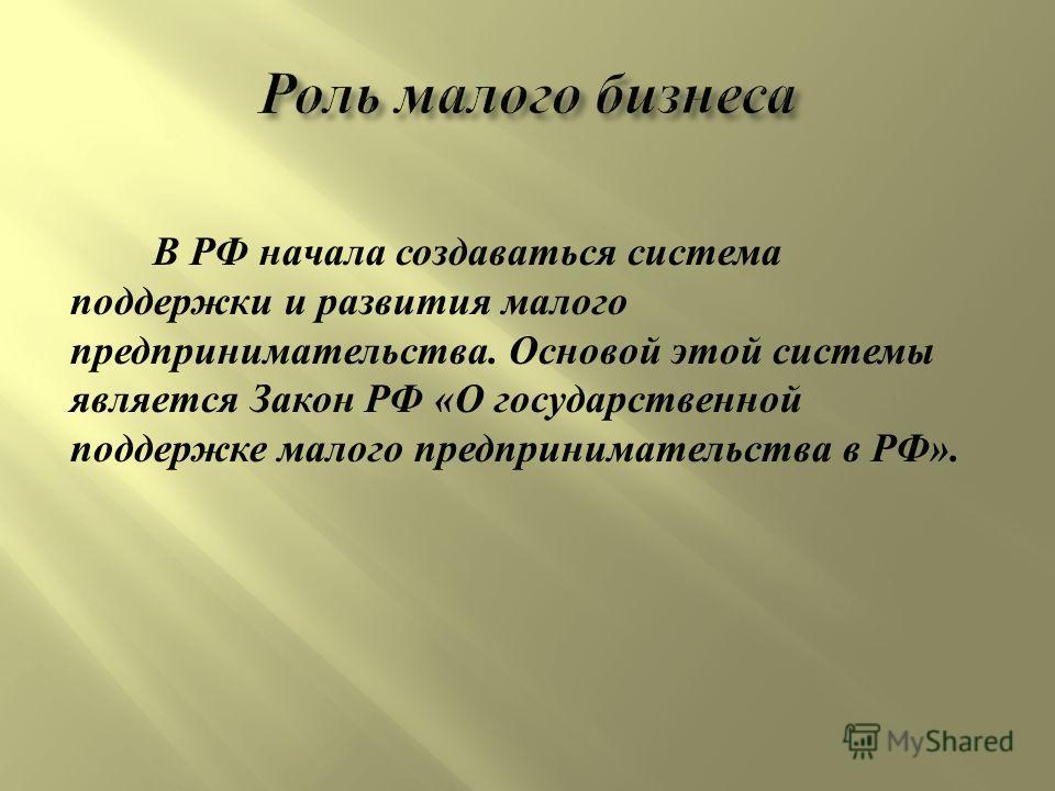 В РФ начала создаваться система поддержки и развития малого предпринимательства. Основой этой системы является Закон РФ « О государственной поддержке малого предпринимательства в РФ ».