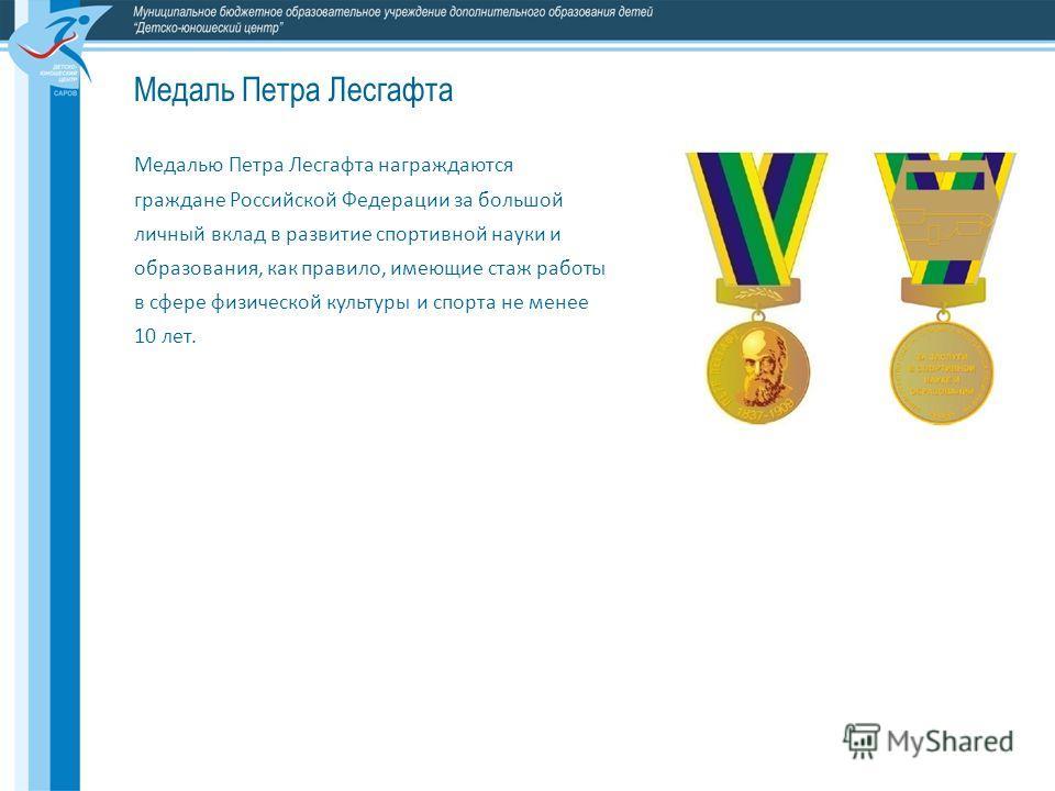 Медалью Петра Лесгафта награждаются граждане Российской Федерации за большой личный вклад в развитие спортивной науки и образования, как правило, имеющие стаж работы в сфере физической культуры и спорта не менее 10 лет. Медаль Петра Лесгафта