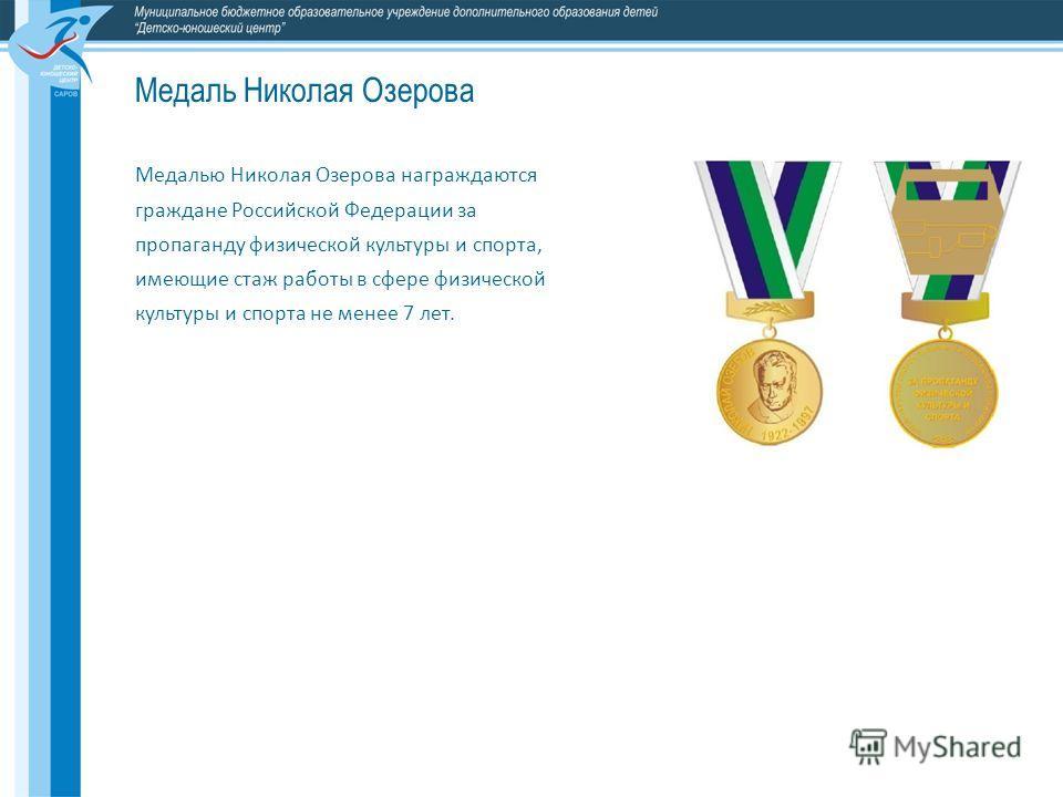 Медалью Николая Озерова награждаются граждане Российской Федерации за пропаганду физической культуры и спорта, имеющие стаж работы в сфере физической культуры и спорта не менее 7 лет. Медаль Николая Озерова