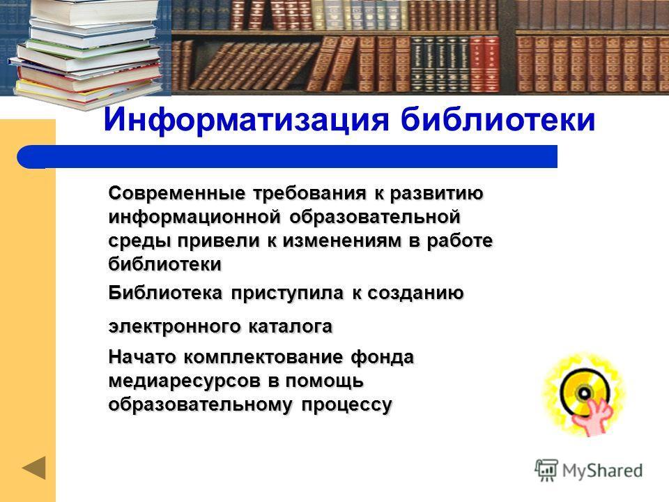 Современные требования к развитию информационной образовательной среды привели к изменениям в работе библиотеки Библиотека приступила к созданию электронного каталога Начато комплектование фонда медиаресурсов в помощь образовательному процессу Информ