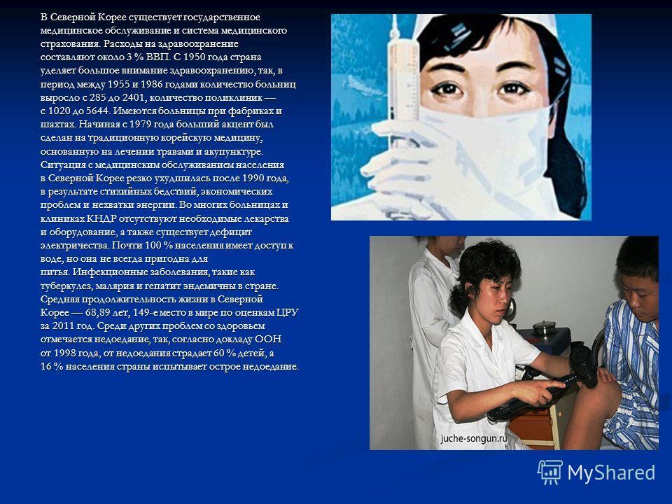 В Северной Корее существует государственное медицинское обслуживание и система медицинского страхования. Расходы на здравоохранение составляют около 3 % ВВП. С 1950 года страна уделяет большое внимание здравоохранению, так, в период между 1955 и 1986