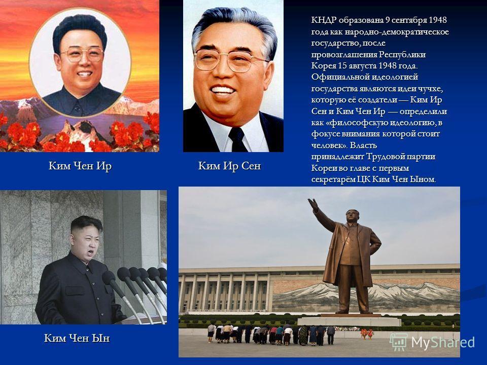 КНДР образована 9 сентября 1948 года как народно-демократическое государство, после провозглашения Республики Корея 15 августа 1948 года. Официальной идеологией государства являются идеи чучхе, которую её создатели Ким Ир Сен и Ким Чен Ир определили