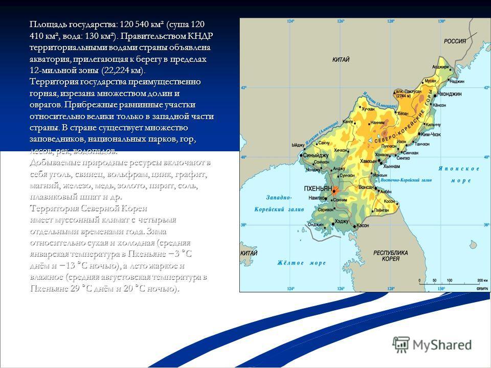Площадь государства: 120 540 км² (суша 120 410 км², вода: 130 км²). Правительством КНДР территориальными водами страны объявлена акватория, прилегающая к берегу в пределах 12-мильной зоны (22,224 км). Территория государства преимущественно горная, из