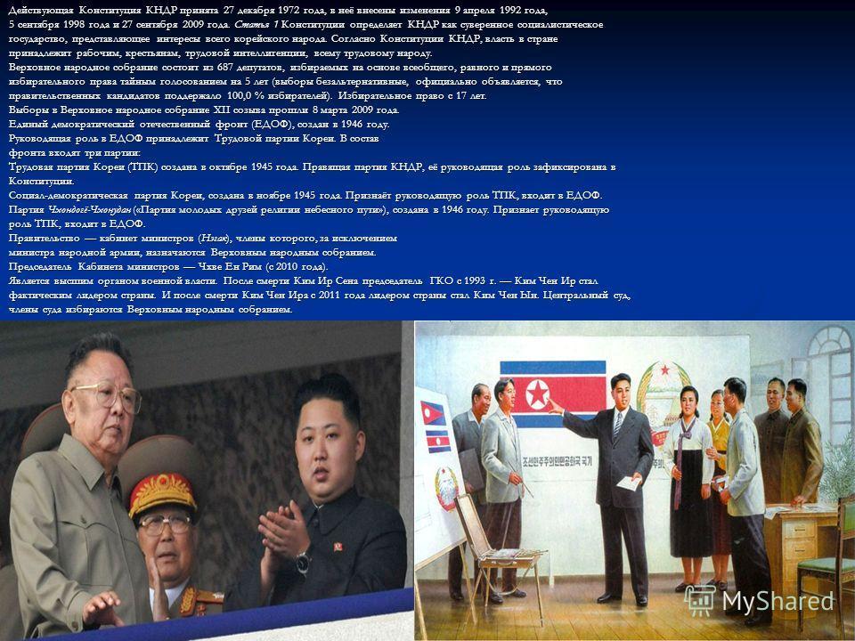 Действующая Конституция КНДР принята 27 декабря 1972 года, в неё внесены изменения 9 апреля 1992 года, 5 сентября 1998 года и 27 сентября 2009 года. Статья 1 Конституции определяет КНДР как суверенное социалистическое государство, представляющее инте