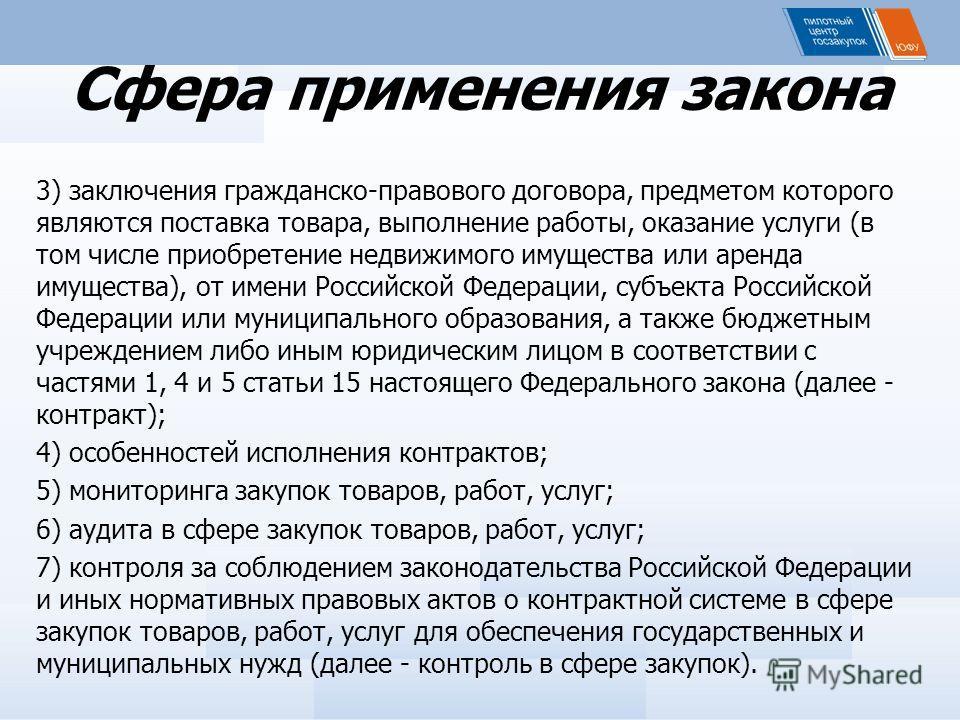 Сфера применения закона 3) заключения гражданско-правового договора, предметом которого являются поставка товара, выполнение работы, оказание услуги (в том числе приобретение недвижимого имущества или аренда имущества), от имени Российской Федерации,