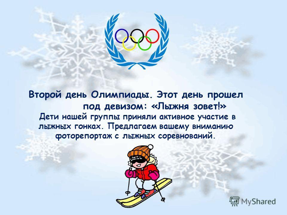 Второй день Олимпиады. Этот день прошел под девизом: «Лыжня зовет!» Дети нашей группы приняли активное участие в лыжных гонках. Предлагаем вашему вниманию фоторепортаж с лыжных соревнований.