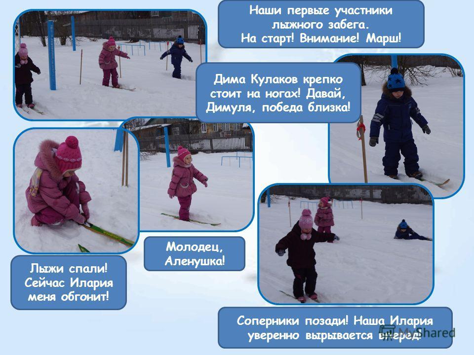 Наши первые участники лыжного забега. На старт! Внимание! Марш! Молодец, Аленушка! Лыжи спали! Сейчас Илария меня обгонит! Дима Кулаков крепко стоит на ногах! Давай, Димуля, победа близка! Соперники позади! Наша Илария уверенно вырывается вперед!
