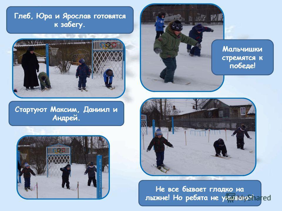 Мальчишки стремятся к победе! Стартуют Максим, Даниил и Андрей. Не все бывает гладко на лыжне! Но ребята не унывают! Глеб, Юра и Ярослав готовятся к забегу.