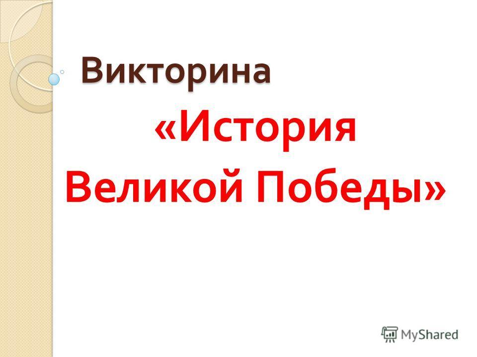 Викторина « История Великой Победы »