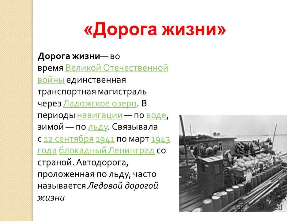 «Дорога жизни» Дорога жизни во время Великой Отечественной войны единственная транспортная магистраль через Ладожское озеро. В периоды навигации по воде, зимой по льду. Связывала с 12 сентября 1941 по март 1943 года блокадный Ленинград со страной. Ав