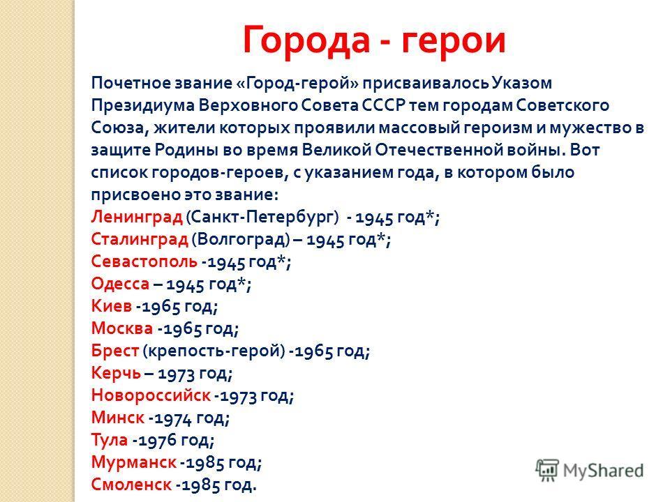 Города - герои Почетное звание « Город - герой » присваивалось Указом Президиума Верховного Совета СССР тем городам Советского Союза, жители которых проявили массовый героизм и мужество в защите Родины во время Великой Отечественной войны. Вот список
