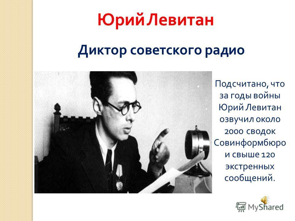 Юрий Левитан Диктор советского радио Подсчитано, что за годы войны Юрий Левитан озвучил около 2000 сводок Совинформбюро и свыше 120 экстренных сообщений.