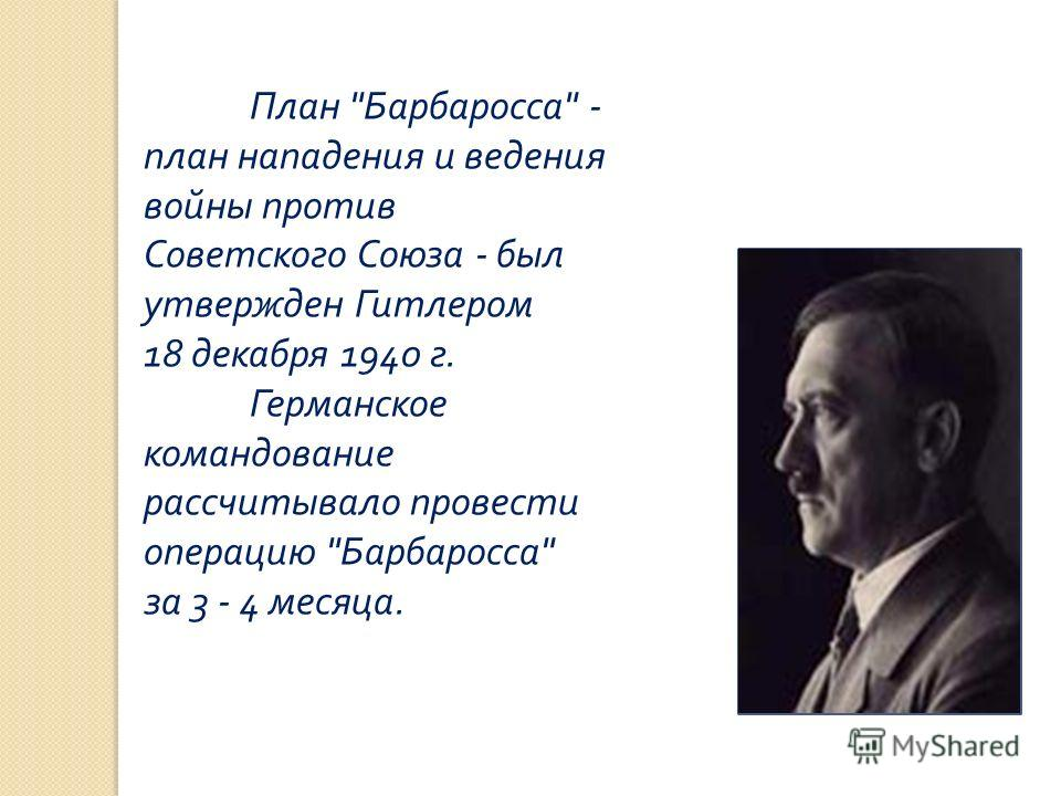 План  Барбаросса  - план нападения и ведения войны против Советского Союза - был утвержден Гитлером 18 декабря 1940 г. Германское командование рассчитывало провести операцию  Барбаросса  за 3 - 4 месяца.