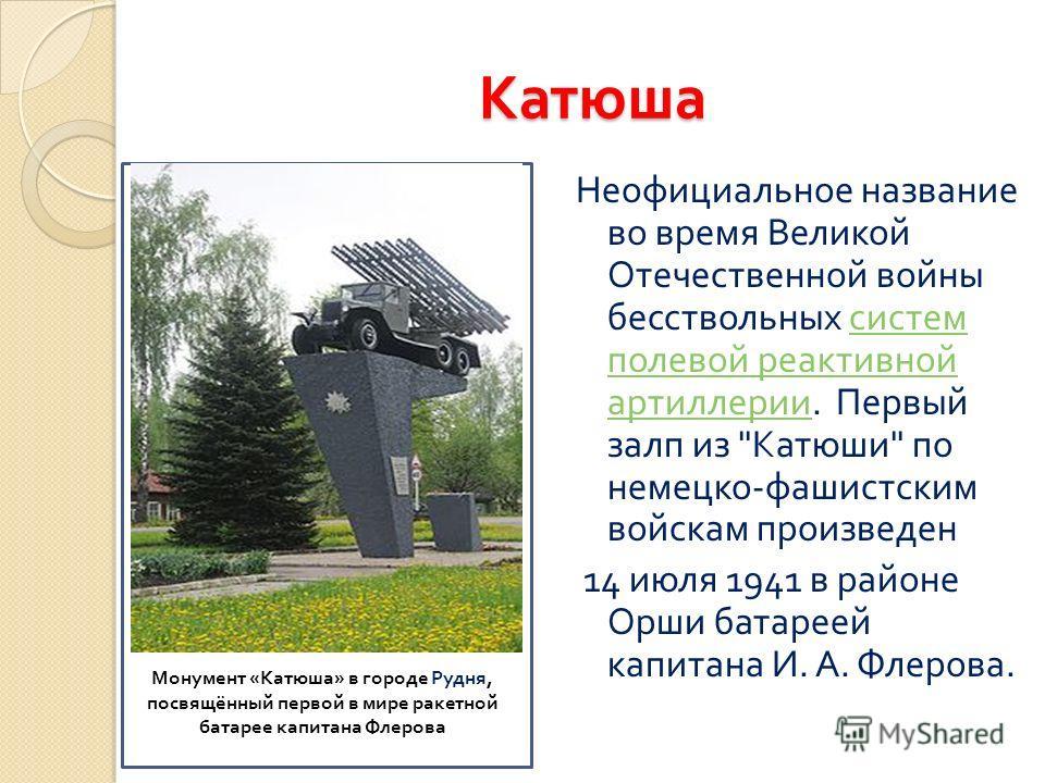 Катюша Неофициальное название во время Великой Отечественной войны бесствольных систем полевой реактивной артиллерии. Первый залп из