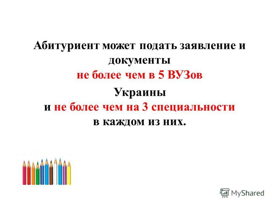 Абитуриент может подать заявление и документы не более чем в 5 ВУЗов Украины и не более чем на 3 специальности в каждом из них.