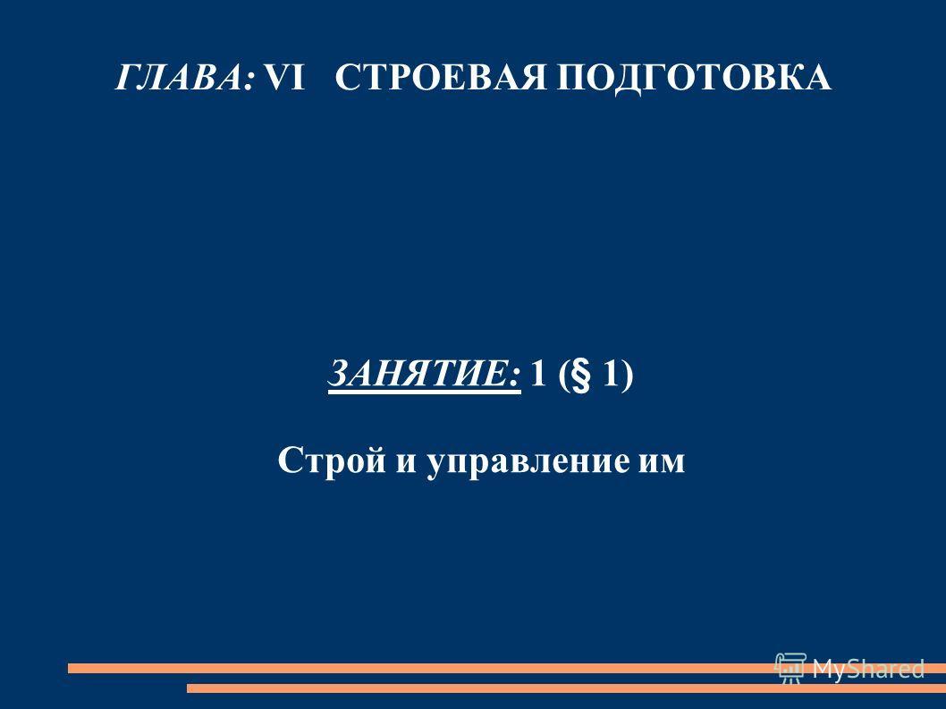 ГЛАВА: VI СТРОЕВАЯ ПОДГОТОВКА ЗАНЯТИЕ: 1 (§ 1) Строй и управление им