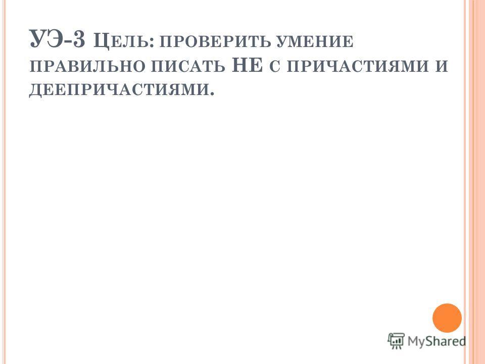 УЭ-3 Ц ЕЛЬ : ПРОВЕРИТЬ УМЕНИЕ ПРАВИЛЬНО ПИСАТЬ НЕ С ПРИЧАСТИЯМИ И ДЕЕПРИЧАСТИЯМИ.