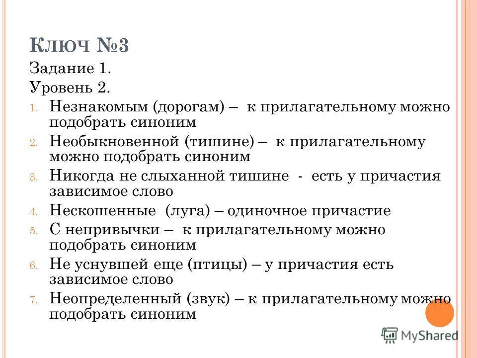 К ЛЮЧ 3 Задание 1. Уровень 2. 1. Незнакомым (дорогам) – к прилагательному можно подобрать синоним 2. Необыкновенной (тишине) – к прилагательному можно подобрать синоним 3. Никогда не слыханной тишине - есть у причастия зависимое слово 4. Нескошенные