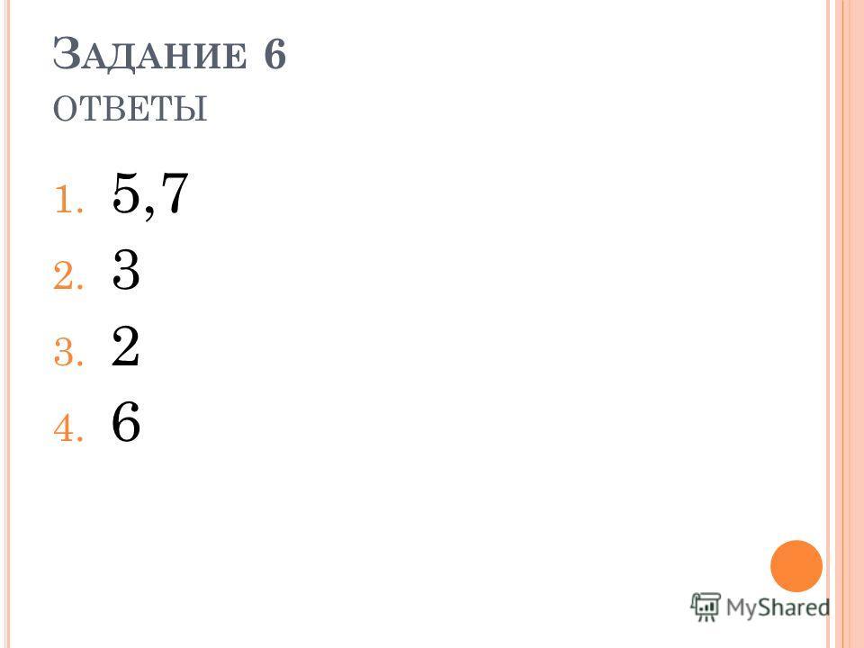З АДАНИЕ 6 ОТВЕТЫ 1. 5,7 2. 3 3. 2 4. 6
