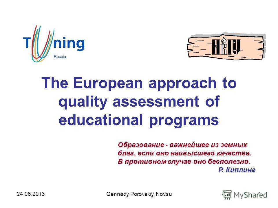 The European approach to quality assessment of educational programs Образование - важнейшее из земных благ, если оно наивысшего качества. В противном случае оно бесполезно. Р. Киплинг Р. Киплинг 24.06.2013Gennady Porovskiy, Novsu1