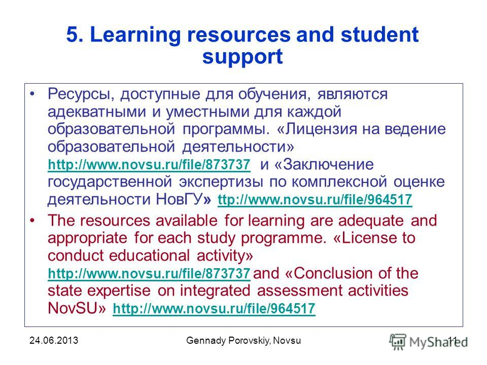 Gennady Porovskiy, Novsu11 5. Learning resources and student support Ресурсы, доступные для обучения, являются адекватными и уместными для каждой образовательной программы. «Лицензия на ведение образовательной деятельности» http://www.novsu.ru/file/8