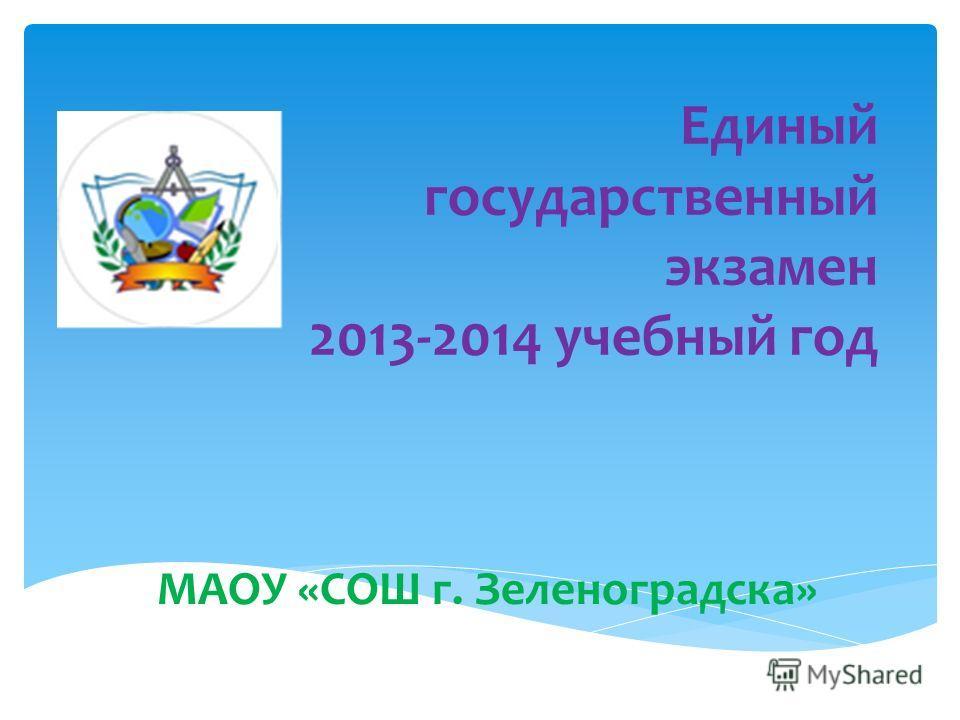 Единый государственный экзамен 2013-2014 учебный год МАОУ «СОШ г. Зеленоградска»