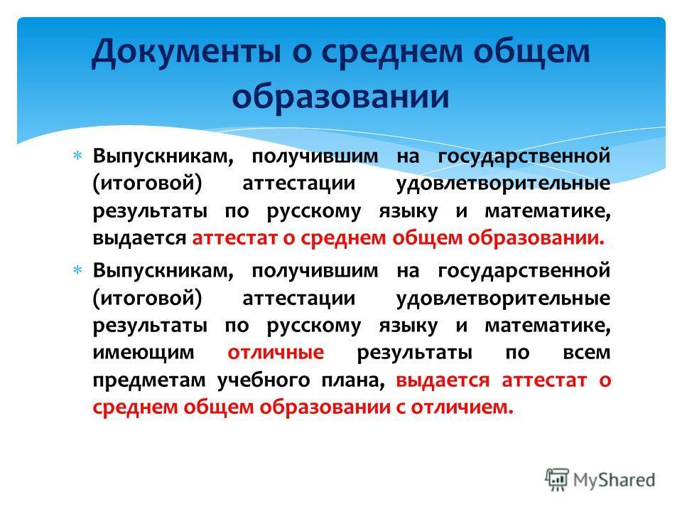 Выпускникам, получившим на государственной (итоговой) аттестации удовлетворительные результаты по русскому языку и математике, выдается аттестат о среднем общем образовании. Выпускникам, получившим на государственной (итоговой) аттестации удовлетвори