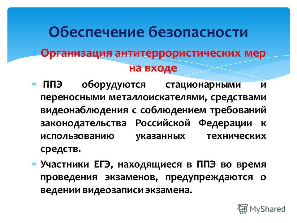 Обеспечение безопасности Организация антитеррористических мер на входе ППЭ оборудуются стационарными и переносными металлоискателями, средствами видеонаблюдения с соблюдением требований законодательства Российской Федерации к использованию указанных